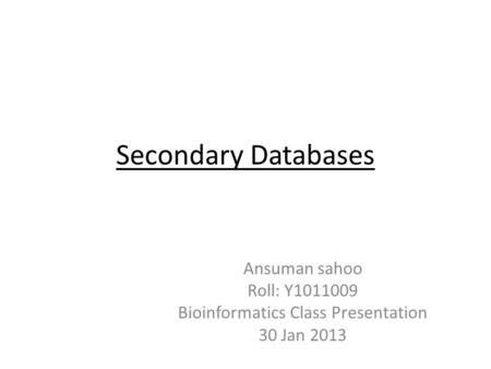 Secondary Databases Ansuman sahoo Roll: Y1011009 Bioinformatics Class Presentation 30 Jan 2013.