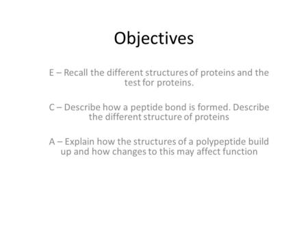 Objectives E – Recall the different structures of proteins and the test for proteins. C – Describe how a peptide bond is formed. Describe the different.