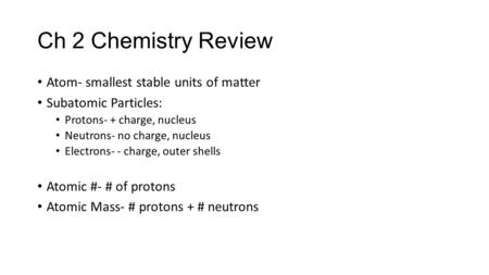 Ch 2 Chemistry Review Atom- smallest stable units of matter Subatomic Particles: Protons- + charge, nucleus Neutrons- no charge, nucleus Electrons- - charge,