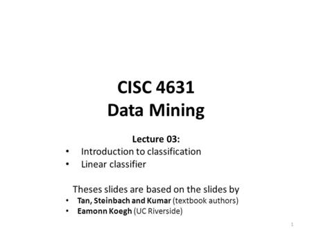 CISC 4631 Data Mining Lecture 03: Introduction to classification Linear classifier Theses slides are based on the slides by Tan, Steinbach and Kumar (textbook.