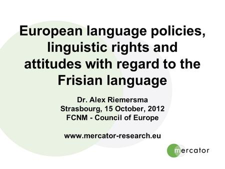 European language policies, linguistic rights and attitudes with regard to the Frisian language Dr. Alex Riemersma Strasbourg, 15 October, 2012 FCNM -