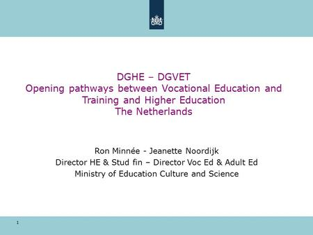 1 DGHE – DGVET Opening pathways between Vocational Education and Training and Higher Education The Netherlands Ron Minnée - Jeanette Noordijk Director.