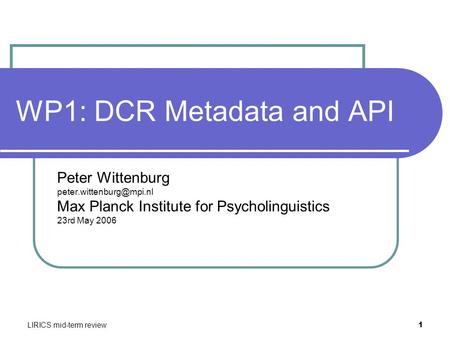 LIRICS mid-term review 1 WP1: DCR Metadata and API Peter Wittenburg Max Planck Institute for Psycholinguistics 23rd May 2006.