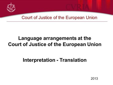 2013 Court of Justice of the European Union Language arrangements at the Court of Justice of the European Union Interpretation - Translation.