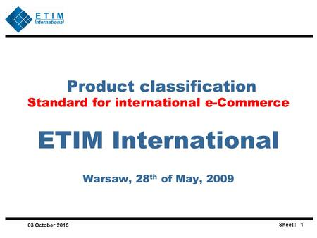 1Sheet : 03 October 2015 Product classification Standard for international e-Commerce ETIM International Warsaw, 28 th of May, 2009.