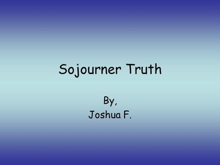 Sojourner Truth By, Joshua F. Sojourner Truth was born in Ulster County, New York in Hurley City in 1797. She was born a slave in Hardenbergh Plantation.