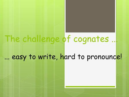 The challenge of cognates...... easy to write, hard to pronounce!