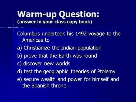 Warm-up Question: (answer in your class copy book) Columbus undertook his 1492 voyage to the Americas to a) Christianize the Indian population b) prove.
