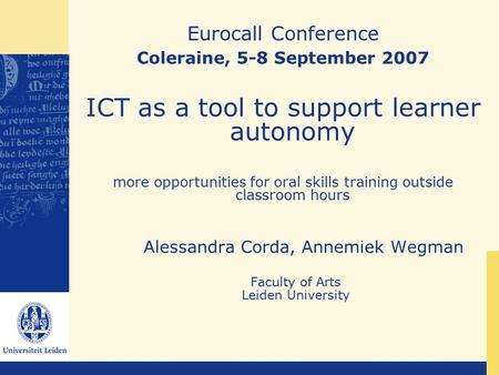Eurocall Conference Coleraine, 5-8 September 2007 ICT as a tool to support learner autonomy more opportunities for oral skills training outside classroom.
