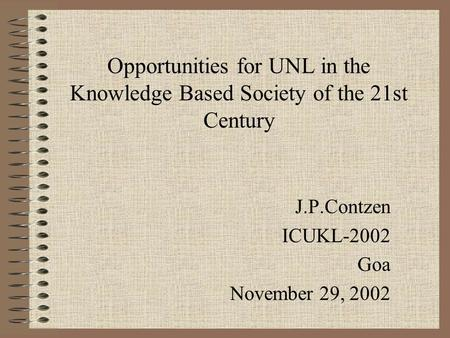 Opportunities for UNL in the Knowledge Based Society of the 21st Century J.P.Contzen ICUKL-2002 Goa November 29, 2002.