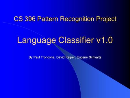 CS 396 Pattern Recognition Project Language Classifier v1.0 By Paul Troncone, David Keiper, Eugene Schvarts.
