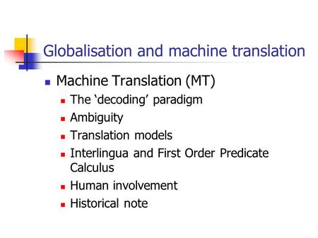 Globalisation and machine translation Machine Translation (MT) The 'decoding' paradigm Ambiguity Translation models Interlingua and First Order Predicate.