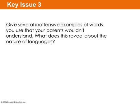 © 2014 Pearson Education, Inc. Key Issue 3 Give several inoffensive examples of words you use that your parents wouldn't understand. What does this reveal.
