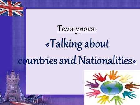 Тема урока: «Talking about countries and Nationalities»