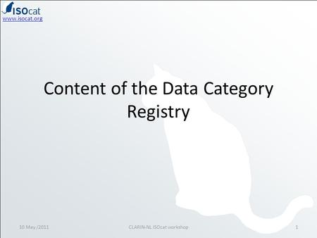 Www.isocat.org Content of the Data Category Registry 10 May /20111CLARIN-NL ISOcat workshop.
