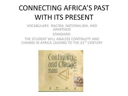 CONNECTING AFRICA'S PAST WITH ITS PRESENT VOCABULARY: RACISM, NATIONALISM, AND APARTHEID STANDARD: THE STUDENT WILL ANALYZE CONTINUITY AND CHANGE IN AFRICA.