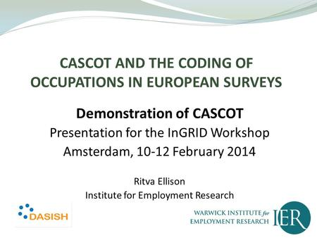 CASCOT AND THE CODING OF OCCUPATIONS IN EUROPEAN SURVEYS Demonstration of CASCOT Presentation for the InGRID Workshop Amsterdam, 10-12 February 2014 Ritva.