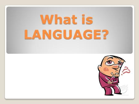 What is LANGUAGE?. What is language? EnglishDutchDanishGermanSpanishItalianFrench Monday Tuesday Wednesday Thursday Friday Saturday Sunday.