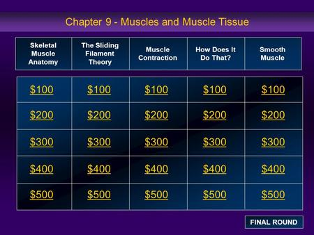 Chapter 9 - Muscles and Muscle Tissue $100 $200 $300 $400 $500 $100$100$100 $200 $300 $400 $500 Skeletal Muscle Anatomy The Sliding Filament Theory Muscle.
