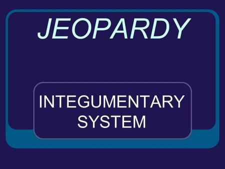 JEOPARDY INTEGUMENTARY SYSTEM SKIN SKIN AGAINACCESSORY ORGANS SKIN DISORDERS MISC. 100 200 300 400 500.