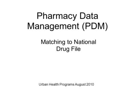 Matching to National Drug File Pharmacy Data Management (PDM) Urban Health Programs August 2010.