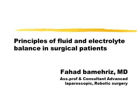 Principles of fluid and electrolyte balance in surgical patients Fahad bamehriz, MD Ass.prof & Consultant Advanced laparoscopic, Robotic surgery.