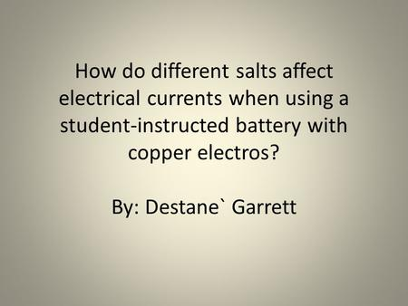 How do different salts affect electrical currents when using a student-instructed battery with copper electros? By: Destane` Garrett.