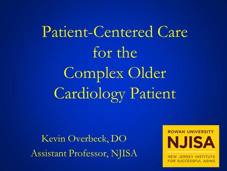 Patient-Centered Care for the Complex Older Cardiology Patient Kevin Overbeck, DO Assistant Professor, NJISA.