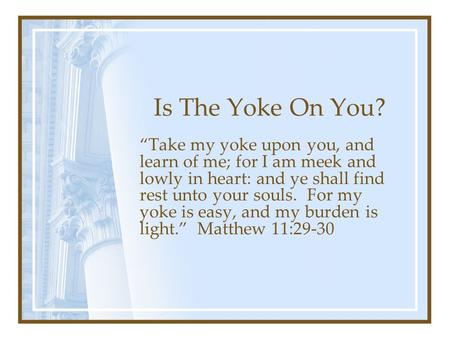 "Is The Yoke On You? ""Take my yoke upon you, and learn of me; for I am meek and lowly in heart: and ye shall find rest unto your souls. For my yoke is easy,"