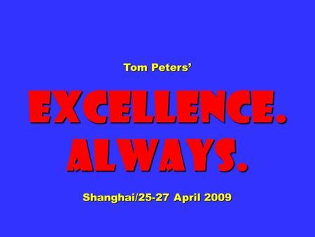 Tom Peters' Excellence.Always. Shanghai/25-27 April 2009.