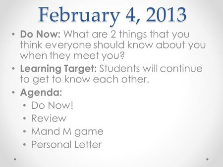 February 4, 2013 Do Now: What are 2 things that you think everyone should know about you when they meet you? Learning Target: Students will continue to.