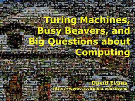 David Evans  Turing Machines, Busy Beavers, and Big Questions about Computing.