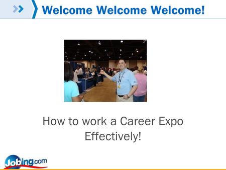 Welcome Welcome Welcome! How to work a Career Expo Effectively!