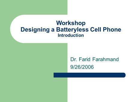 Workshop Designing a Batteryless Cell Phone Introduction Dr. Farid Farahmand 9/26/2006.