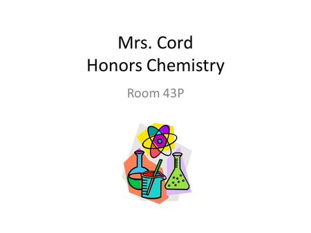 Mrs. Cord Honors Chemistry Room 43P. Warm-Up #1 1. Name 2. What you like to be called 3. Something unique about you 4. What science class and teacher.