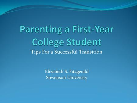 Tips For a Successful Transition Elizabeth S. Fitzgerald Stevenson University.