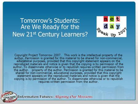 Tomorrow's Students: Are We Ready for the New 21 st Century Learners? Copyright Project Tomorrow 2007. This work is the intellectual property of the author.