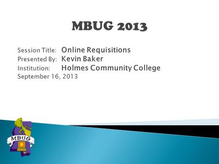 Session Title: Online Requisitions Presented By: Kevin Baker Institution: Holmes Community College September 16, 2013.