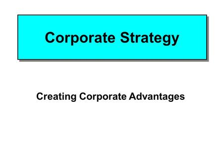 Corporate Strategy Creating Corporate Advantages.