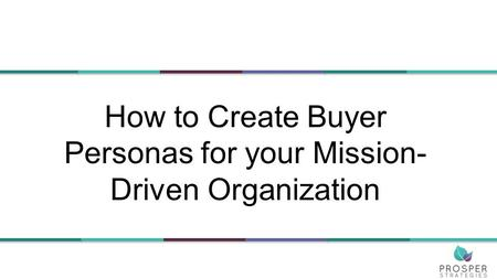 How to Create Buyer Personas for your Mission- Driven Organization.