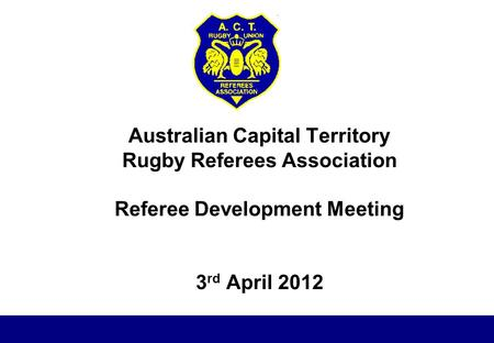 Australian Capital Territory Rugby Referees Association Referee Development Meeting 3 rd April 2012.