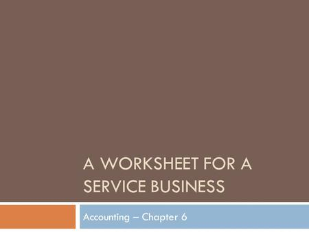 A WORKSHEET FOR A SERVICE BUSINESS Accounting – Chapter 6.