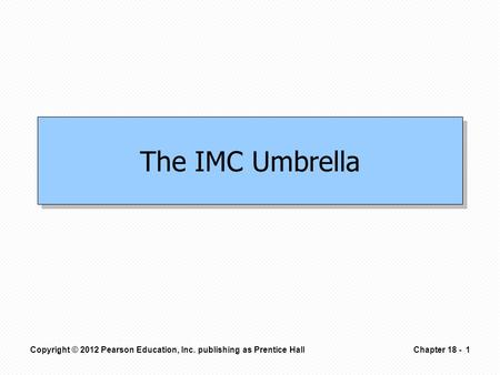 The IMC Umbrella Copyright © 2012 Pearson Education, Inc. publishing as Prentice Hall1Chapter 18 -