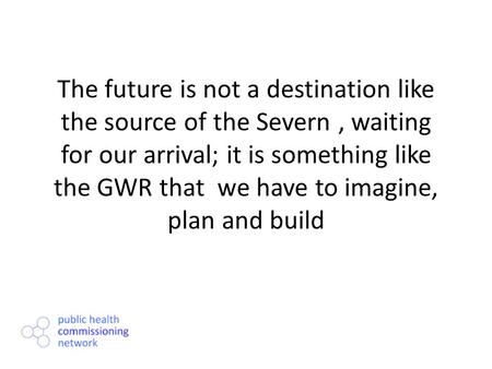 The future is not a destination like the source of the Severn, waiting for our arrival; it is something like the GWR that we have to imagine, plan and.