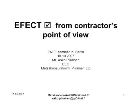 15.10.2007 Metsäkoneurakointi Piirainen Ltd 1 EFECT  from contractor's point of view ENFE seminar in Berlin 15.10.2007 Mr.