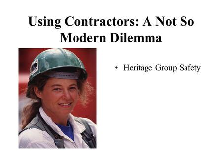 Using Contractors: A Not So Modern Dilemma Heritage Group Safety.