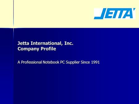 Jetta International, Inc. Company Profile A Professional Notebook PC Supplier Since 1991.