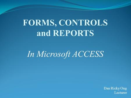 FORMS, CONTROLS and REPORTS In Microsoft ACCESS Dan Ricky Ong Lecturer.