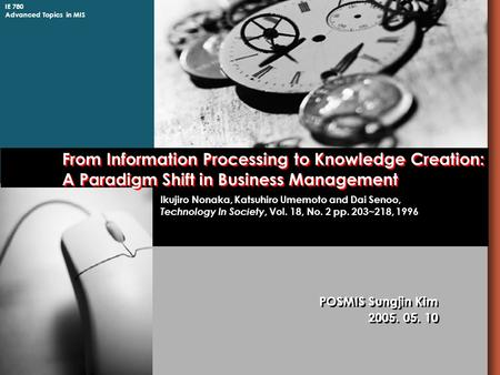 IE 780 Advanced Topics in MIS From Information Processing to Knowledge Creation: A Paradigm Shift in Business Management POSMIS Sungjin Kim 2005. 05. 10.