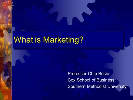 What is Marketing? Professor Chip Besio Cox School of Business Southern Methodist University.